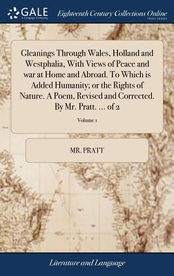 Gleanings Through Wales, Holland and Westphalia, with Views of Peace and War at Home and Abroad. to Which Is Added Humanity; Or the Rights of Nature. a Poem, Revised and Corrected. by Mr. Pratt. ... of 2; Volume 1 - Pratt, MR