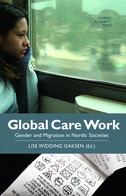 Global Care Work: Gender and Migration in Nordic Societies - Isaksen, Lise Widding (Editor)