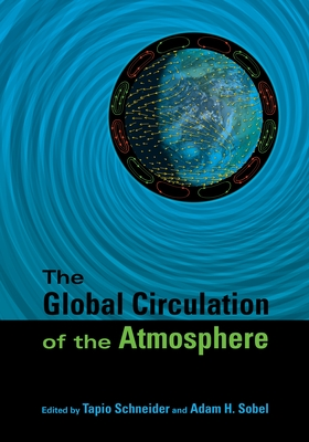 Global Circulation of the Atmosphere - Schneider, Tapio (Editor), and Sobel, Adam H (Editor), and Lorenz, Edward N (Foreword by)