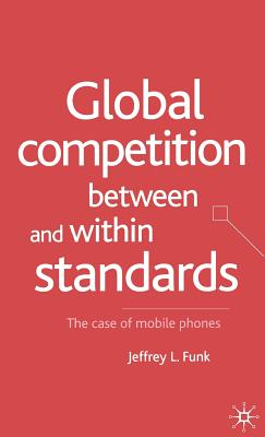 Global Competition Between and Within Standards: The Case of Mobile Phones - Funk, Jeffrey L