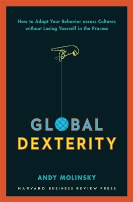 Global Dexterity: How to Adapt Your Behavior Across Cultures without Losing Yourself in the Process - Molinsky, Andy
