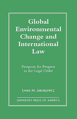 Global Environmental Change and International Law: Prospects for Progress in the Legal Order - Jurgielewicz, Lynne M