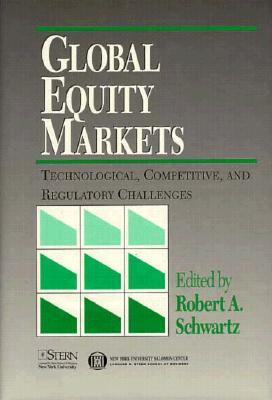 Global Equities Markets: Technological, Competitive and Regulatory Challenges - Schwartz, Robert A