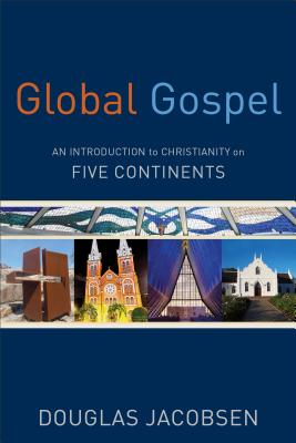 Global Gospel: An Introduction to Christianity on Five Continents - Jacobsen, Douglas