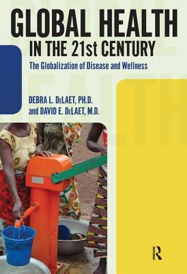 Global Health in the 21st Century: The Globalization of Disease and Wellness - Delaet, Debra L, and DeLaet, David E