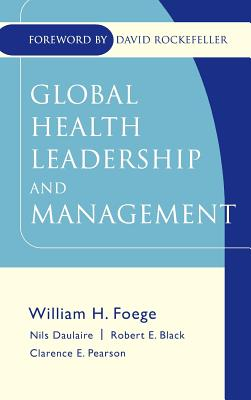 Global Health Leadership and Management - Foege, William H (Editor), and Daulaire, Nils M P (Editor), and Black, Robert E (Editor)