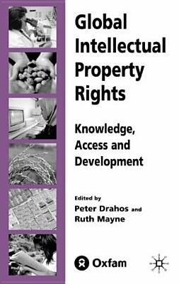 Global Intellectual Property Rights: Knowledge, Access and Development - Drahos, Peter (Editor), and Mayne, Ruth (Editor)