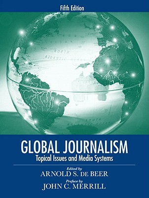 Global Journalism: Topical Issues and Media Systems - de Beer, Arnold S, and Merrill, John C