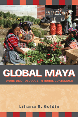Global Maya: Work and Ideology in Rural Guatemala - Goldin, Liliana R