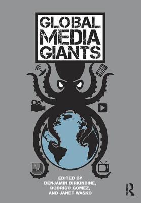 Global Media Giants - Birkinbine, Benjamin (Editor), and Gomez, Rodrigo (Editor), and Wasko, Janet (Editor)