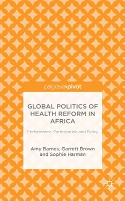 Global Politics of Health Reform in Africa: Performance, Participation, and Policy - Barnes, Amy, and Brown, Garrett Wallace, and Harman, Sophie