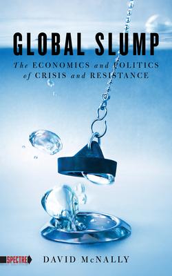 Global Slump: The Economics and Politics of Crisis and Resistance - McNally, David