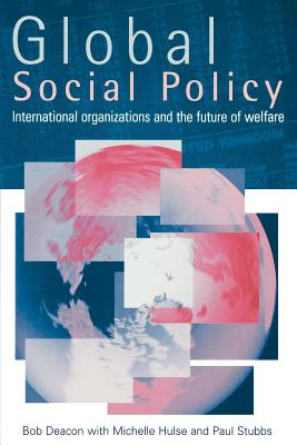 Global Social Policy: International Organizations and the Future of Welfare - Deacon, Bob, Professor