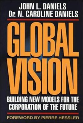 Global Vision: Building New Models for the Corporation of the Future - Daniels, John L, and Daniels, Caroline, and Hessler, Pierre (Foreword by)