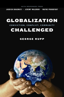 Globalization Challenged: Conviction, Conflict, Community - Rupp, George, and Bhagwati, Jagdish, and Waldron, Jeremy