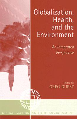 Globalization, Health, and the Environment: An Integrated Perspective - Guest, Greg (Editor), and Alabanza Akers, Mary Anne (Contributions by), and Akers, Timothy (Contributions by)