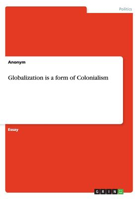 Globalization Is a Form of Colonialism - Anonym