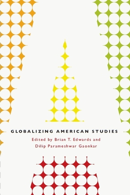 Globalizing American Studies - Edwards, Brian T. (Contributions by), and Gaonkar, Dilip Parameshwar (Contributions by), and Baldwin, Kate (Contributions by)