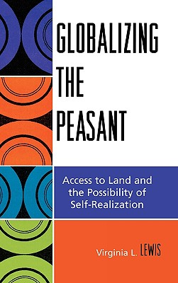 Globalizing the Peasant: Access to Land and the Possibility of Self-Realization - Lewis, Virginia L