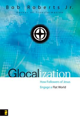 Glocalization: How Followers of Jesus Engage the New Flat World - Roberts, Bob, Jr.