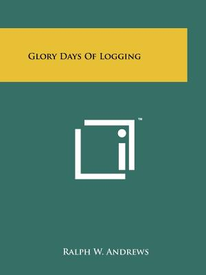 Glory Days of Logging - Andrews, Ralph W