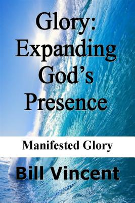 Glory: Expanding God S Presence: Manifested Glory - Vincent, Bill L