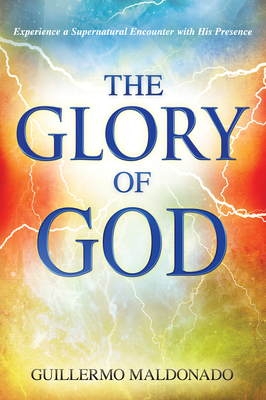 Glory of God: Experience a Supernatural Encounter with His Presence - Maldonado, Guillermo