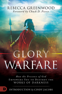 Glory Warfare: How the Presence of God Empowers You to Destroy the Works of Darkness - Greenwood, Rebecca, and Pierce, Chuck (Foreword by), and Jacobs, Cindy (Introduction by)