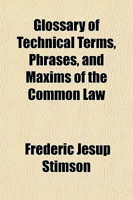 Glossary of Technical Terms, Phrases, and Maxims of the Common Law - Stimson, Frederic Jesup
