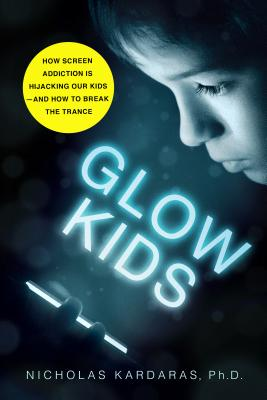 Glow Kids: How Screen Addiction Is Hijacking Our Kids - And How to Break the Trance - Kardaras, Nicholas