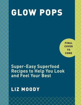 Glow Pops: Super-Easy Superfood Recipes to Help You Look and Feel Your Best: A Cookbook - Moody, Liz