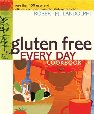 Gluten Free Every Day Cookbook: More Than 100 Easy and Delicious Recipes from the Gluten-Free Chef - Landolphi, Robert M