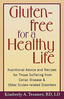 Gluten-Free for a Healthy Life: Nutritional Advice and Recipes for Those Suffering from Celiac Disease and Other Gluten-Related Disorders - Tessmer, Kimberly A