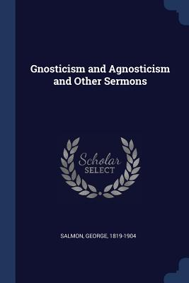 Gnosticism and Agnosticism and Other Sermons - Salmon, George