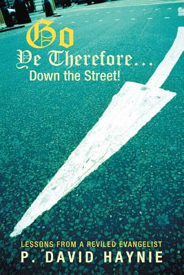 Go Ye Therefore ... Down the Street!: Lessons from a Reviled Evangelist - Haynie, P David