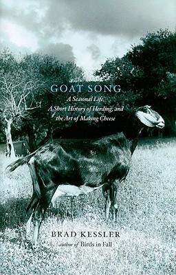 Goat Song: A Seasonal Life, a Short History of Herding, and the Art of Making Cheese - Kessler, Brad