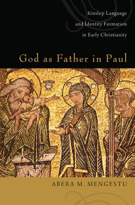 God as Father in Paul: Kinship Language and Identify Formation in Early Christianity - Mengestu, Abera M