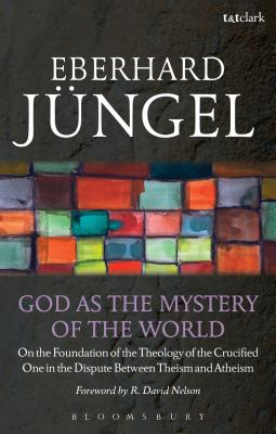 God as the Mystery of the World: On the Foundation of the Theology of the Crucified One in the Dispute Between Theism and Atheism - Jüngel, Eberhard