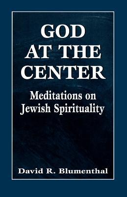 God at the Center: Meditations on Jewish Spirituality - Blumenthal, David R