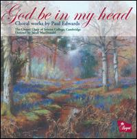 God be in my Head: Choral Works by Paul Edwards - Alexia Prakas (soprano); Alice Pugh (soprano); Clive So (organ); Helen Roberts (alto); Ian Tindale (organ);...
