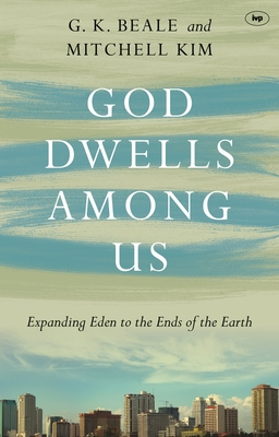 God Dwells Among Us: Expanding Eden to the Ends of the Earth - Beale, G. K., and Mitchell, Kim