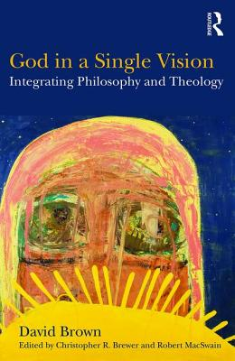 God in a Single Vision: Integrating Philosophy and Theology - Brown, David, and Brewer, Christopher R. (Editor), and MacSwain, Robert (Editor)