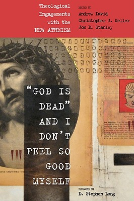 God Is Dead and I Don't Feel So Good Myself: Theological Engagements with the New Atheism - David, Andrew (Editor), and Keller, Christopher J (Editor), and Stanley, Jon (Editor)