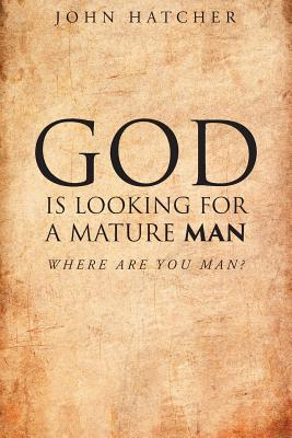 God Is Looking for a Mature Man: Where Are You, Man? - Hatcher, John