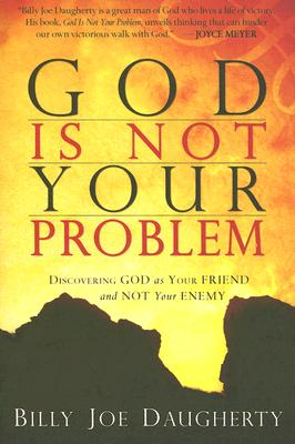 God Is Not Your Problem: Discovering God as Your Friend and Not Your Enemy - Daugherty, Billy Joe