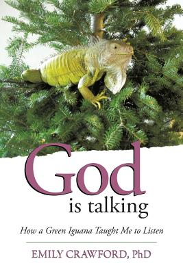 God Is Talking: How a Green Iguana Taught Me to Listen - Crawford Phd, Emily