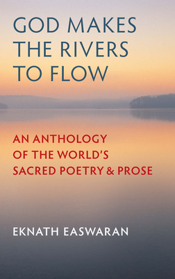 God Makes the Rivers to Flow: An Anthology of the World's Sacred Poetry and Prose - Easwaran, Eknath