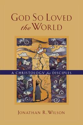 God So Loved the World: A Christology for Disciples - Wilson, Jonathan R