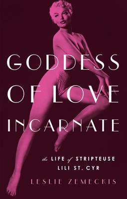 Goddess of Love Incarnate: The Life of Stripteuse Lili St. Cyr - Zemeckis, Leslie