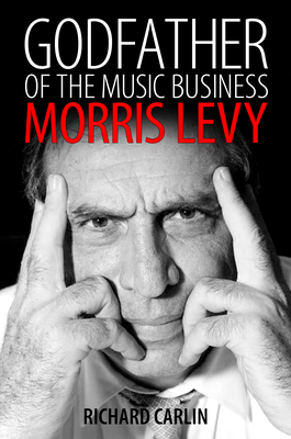 Godfather of the Music Business: Morris Levy - Carlin, Richard
